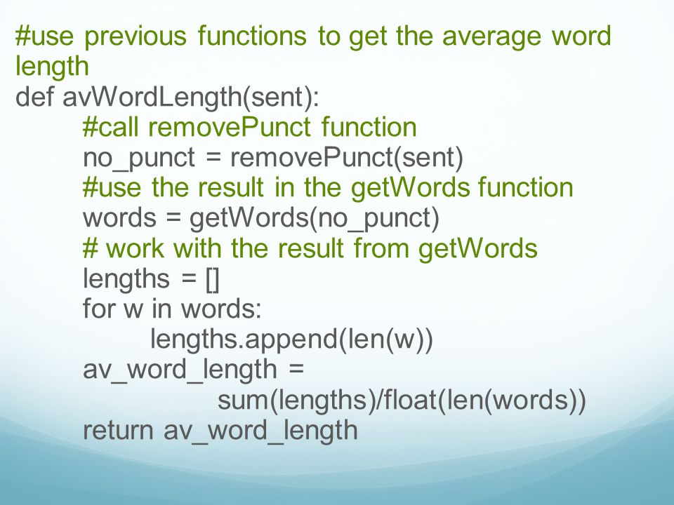 #use previous functions to get the average word length def avWordLength(sent): #call removePunct function no_punct = removePunct(sent) #use the result in the getWords function words = getWords(no_punct) # work with the result from getWords lengths = [] for w in words: lengths.append(len(w)) av_word_length = sum(lengths)/float(len(words)) return av_word_length